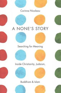 A None's Story: Searching for Meaning Inside Christianity, Judaism, Buddhism, & Islam