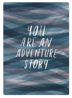You're an adventure story.