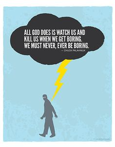 All God does is watch us and kill us when we get boring. We must never, ever be boring. -Chuck Palahniuk