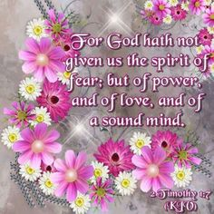 2 Timothy 1:7 KJV For God hath not given us the spirit of fear; but of power, and of love, and of a sound mind.