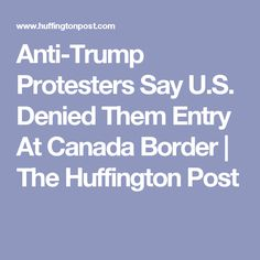 Anti-Trump Protesters Say U.S. Denied Them Entry At Canada Border | The Huffington Post