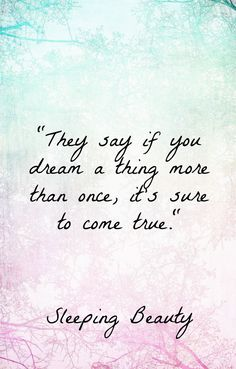 They say if you dream a thing more than once, it's sure to come true. – Sleeping Beauty thedailyquotes.com