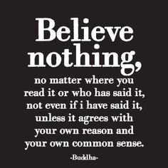 Believe nothing, no matter where you read it or who has said it, not even if I have said it, unless it agrees with your own reason and your own common sense.