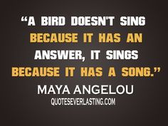 """""""A bird doesn't sing because it has an answer, it sings because it has a song."""" - Maya Angelou"""