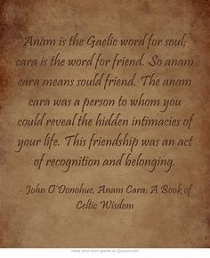 Anam is the Gaelic word for soul; cara is the word for friend. So anam cara means sould friend. The anam cara was a person to whom you could reveal the hidden intimacies of your life. This friendship was an act of recognition and belonging.