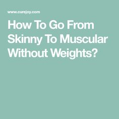 How To Go From Skinny To Muscular Without Weights?