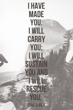 Isaiah 46:4 - I have made you. I will carry you; I will sustain you and I will rescue you.
