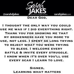 Sarah Jakes Quotes:  Dear God, I thought the only way you could use me was if I did everything right.  Thank you for showing that my brokenness gave you more to use, not less.  I spent so long trying to reject what you were trying to bless.  I welcome every battle and invite every struggle.  I know when it's over you'll use every scar I learn to love.  Signed Learning what matters.