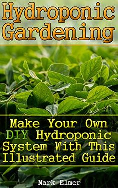 Hydroponic Gardening: Make Your Own DIY Hydroponic System with This Illustrated Guide: (Organic Gardening, Beginner's Gardening) (Gardening Guide) by [Elmer, Mark]