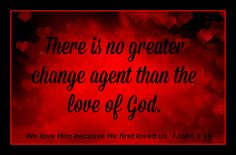 There is no greater change agent than the love of God.