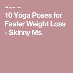 10 Yoga Poses for Faster Weight Loss - Skinny Ms.