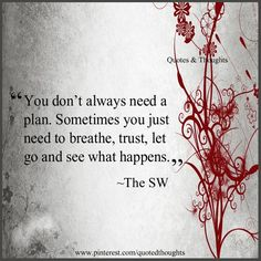 You don't always need a plan. Sometimes you just need to breathe, trust, let go and see what happens. –The SW