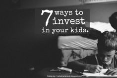 Finding joy: 7 Ways to Invest in Your Kids - this list speaks to me!