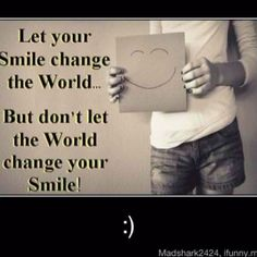 Sometimes this is hard to do. But a great saying. Said to me many times: Don't ever lose that smile!