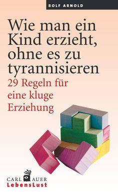 Wie man ein Kind erzieht, ohne es zu tyrannisieren - 29 Regeln für eine kluge Erziehung von Rolf Arnold im Carl-Auer Verlag