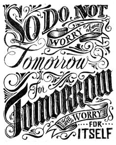 west-and-southern:    So do not worry about tomorrow for tomorrow will worry for itself