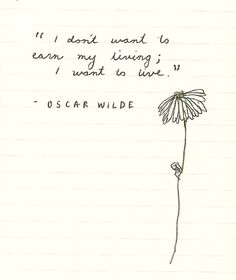 """""""I don't want to earn a living, I want to live."""" - Oscar Wilde