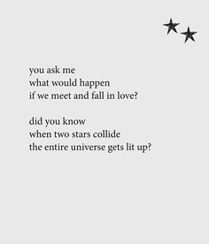You ask me what would happen if we meet and fall in love? Did you know when two stars collide the entire universe gets lit up? Sweet Couple Quotes, True Love Quotes For Him, Couples Quotes Love, You Ask, Did You Know, The Entire Universe, Truth Of Life, Life Is Like, Relationship Quotes