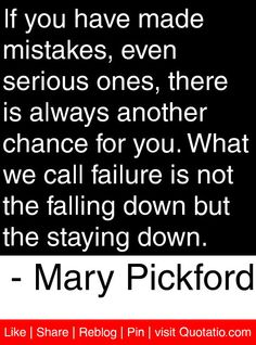 If you have made mistakes, even serious ones, there is always another chance for you. What we call failure is not the falling down but the staying down. - Mary Pickford #quotes #quotations
