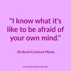 I know what it's like to be afraid of your own mind. -Dr.ReidCriminal Minds