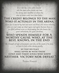 """""""the credit belongs to the man [...] who spends himself for a worthy cause; who at the best, knows, in the end the triumph of high achievement, and who, at the worst, if he fails, at least he fails while daring greatly so that his place shall never be with those cold and timid souls who knew neither victory nor defeat"""" -teddy roosevelt"""