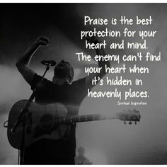 Praise is the best protection for your heart and mind. The enemy can't find your heart when it's hidden in heavenly places.