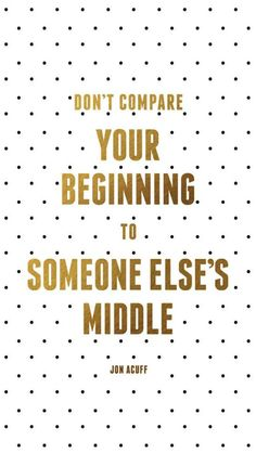 don't compare someone else's beginning to someone else's middle