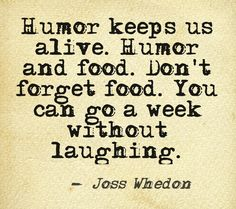 """Humor keeps us alive. Humor and food. Don't forget food. You can go a week without laughing."" Joss Whedon"