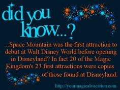 Did you know: Space Mountain was the first attraction to debut at Walt Disney World before opening in Disneyland? In fact 20 of the Magic Kingdom's 23 first attractions were copies of the three found at Disneyland.