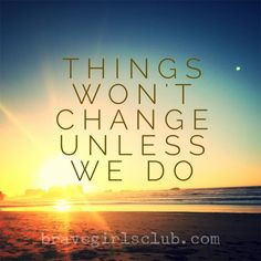 Things won't change unless we do.  - Sign up for Daily Truths at bravegirlsclub.com