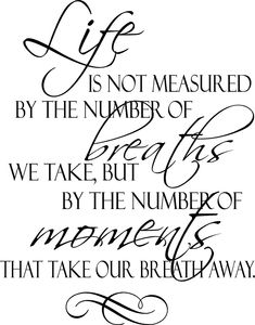 quote life is not measured by the breath | Life Is Not Measured by the Breaths We Take, But By the Moments That ...