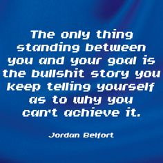 """""""The only thing standing between you and your goal is the bullshit story you keep telling yourself as to why you can't achieve it."""" ~ Jordan Belfort www.solo-e.com"""