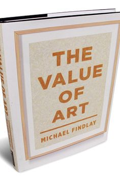 """""""The Value of Art"""" by Michael Findlay Expensive Art, What The World, Modernism, Art Market, Art World, Book Review, Impressionism, 21st Century, New Books"""