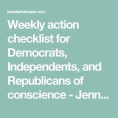 Weekly action checklist for Democrats, Independents, and Republicans of conscience - Jennifer Hofmann