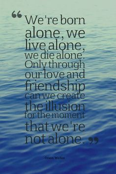We are born alone. We die alone. But we don't have to live alone #quote #lifequote http://ncnskincare.com/