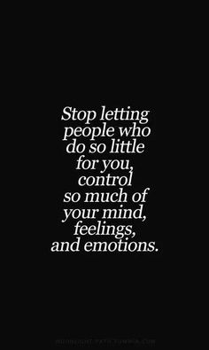 Stop letting ppl control ur mind feeling n emotion