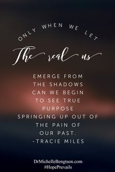 Only when we let the real us emerge from the shadows can we begin to see true purpose springing up out of the pain of our past. Tracie Miles Christian Inspirational Quote.