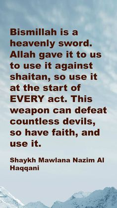 Bismillah is a heavenly sword. Allah gave it to us to use it against shaitan, so use it at the start of EVERY act. This weapon can defeat countless devils, so have faith, and use it. Shaykh Mawlana Nazim Al Haqqani