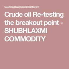 Crude oil Re-testing the breakout point - SHUBHLAXMI COMMODITY