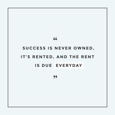 """""""Success is never owned, it's rented, and the rent is due everyday."""" Creatives in Transit"""
