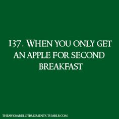 137. When you only get an apple for second breakfast. Awkward Lord of the Rings Moment