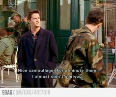Chandler's sarcasm at it's best. btw my thoughts exactly when I see someone wearing camo lol