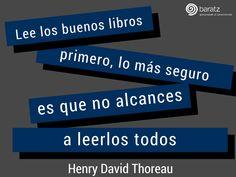 «Lee los buenos libros primero, lo más seguro es que no alcances a leerlos todos» (Henry David Thoreau)