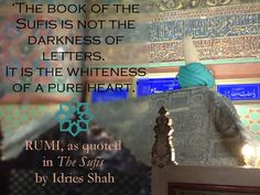 Rumi reminds us in another place, talking of the written words: 'The book of the Sufis is not the darkness of letters. It is the whiteness of a pure heart.'   The Sufis Paperback, eBook and Free online book, here: http://idriesshahfoundation.org/books/the-sufis/