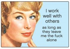 wtf: I work well with others ... as long as they leave me the fuck alone.