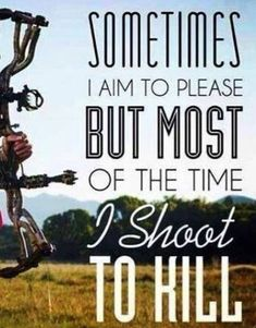 {Sometimes I aim to please, but most of the time I shoot to kill}