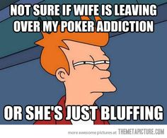 Nor sure if wife is leaving over my poker addiction or she's just bluffing.