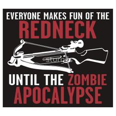 Everyone Makes Fun of the Redneck until the Zombie Apocalypse Walkers Dead Walking - Shirts, Bumper Stickers and Posters