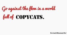 Copying what others do is lame!