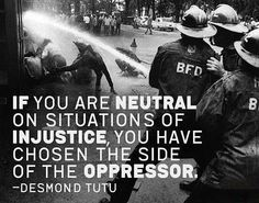 """""""If you are neutral on situations of injustice, you have chosen the side of the oppressor."""" - Desmond Tutu"""